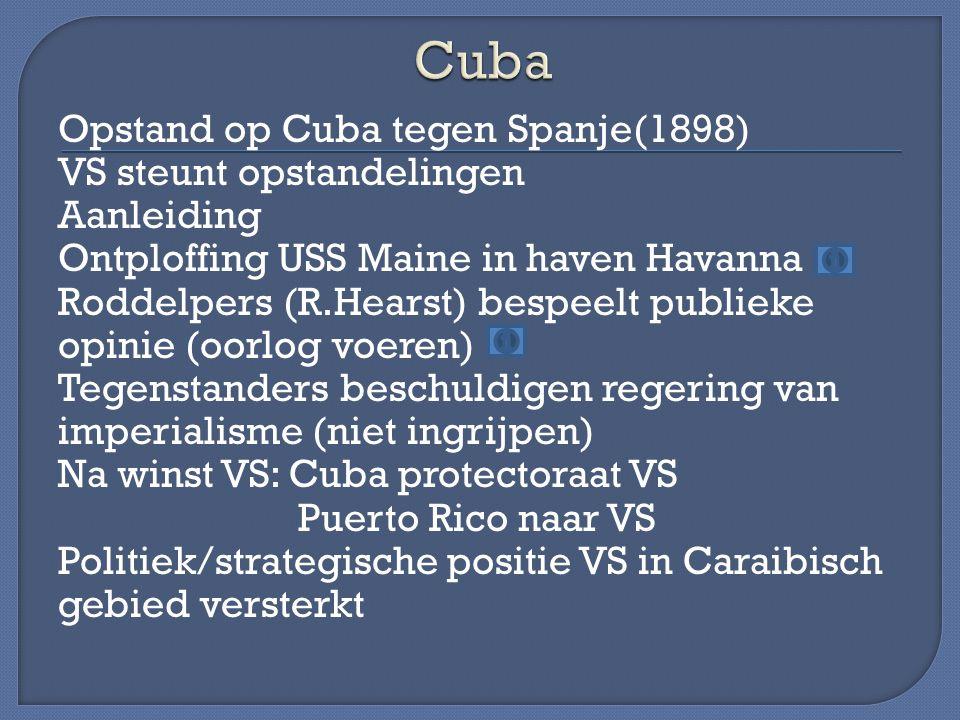 Opstand op Cuba tegen Spanje(1898) VS steunt opstandelingen Aanleiding Ontploffing USS Maine in haven Havanna Roddelpers (R.Hearst) bespeelt publieke