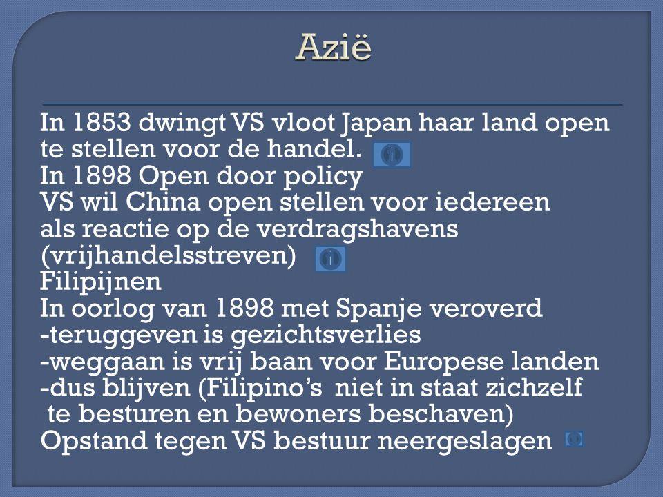 In 1853 dwingt VS vloot Japan haar land open te stellen voor de handel. In 1898 Open door policy VS wil China open stellen voor iedereen als reactie o