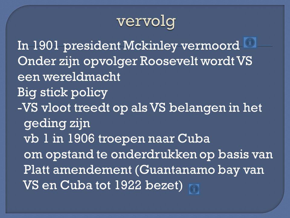 In 1901 president Mckinley vermoord Onder zijn opvolger Roosevelt wordt VS een wereldmacht Big stick policy -VS vloot treedt op als VS belangen in het