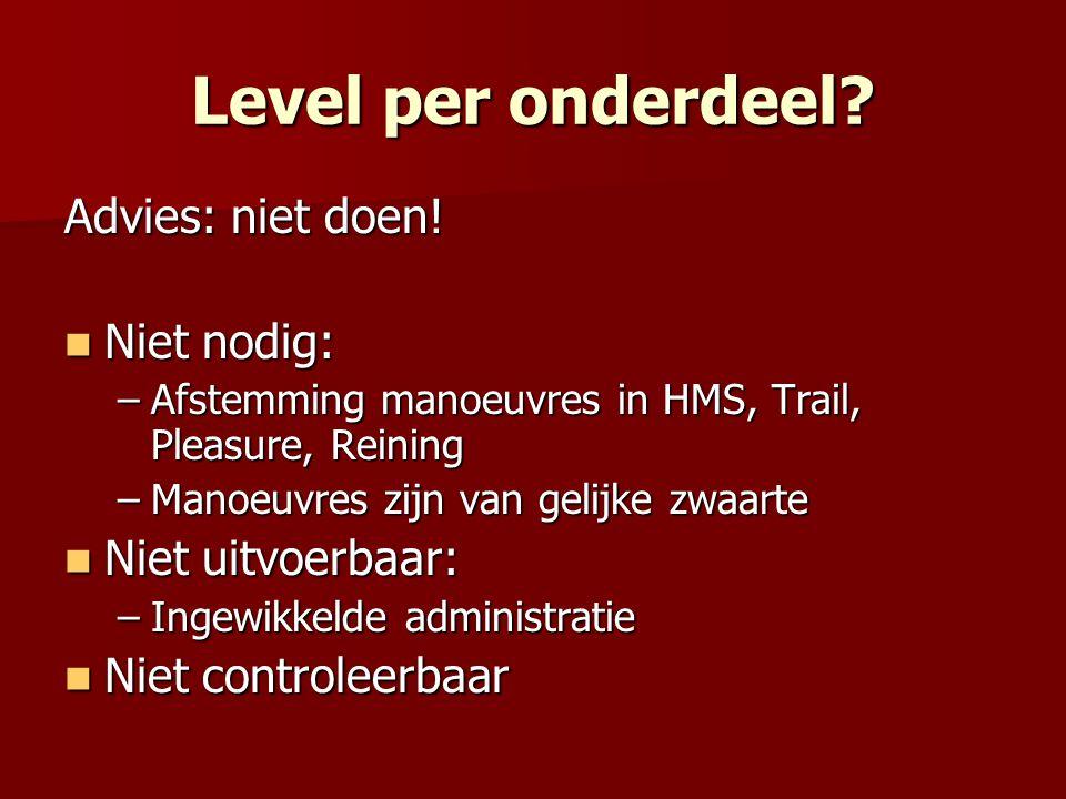 Level per onderdeel? Advies: niet doen! Niet nodig: Niet nodig: –Afstemming manoeuvres in HMS, Trail, Pleasure, Reining –Manoeuvres zijn van gelijke z