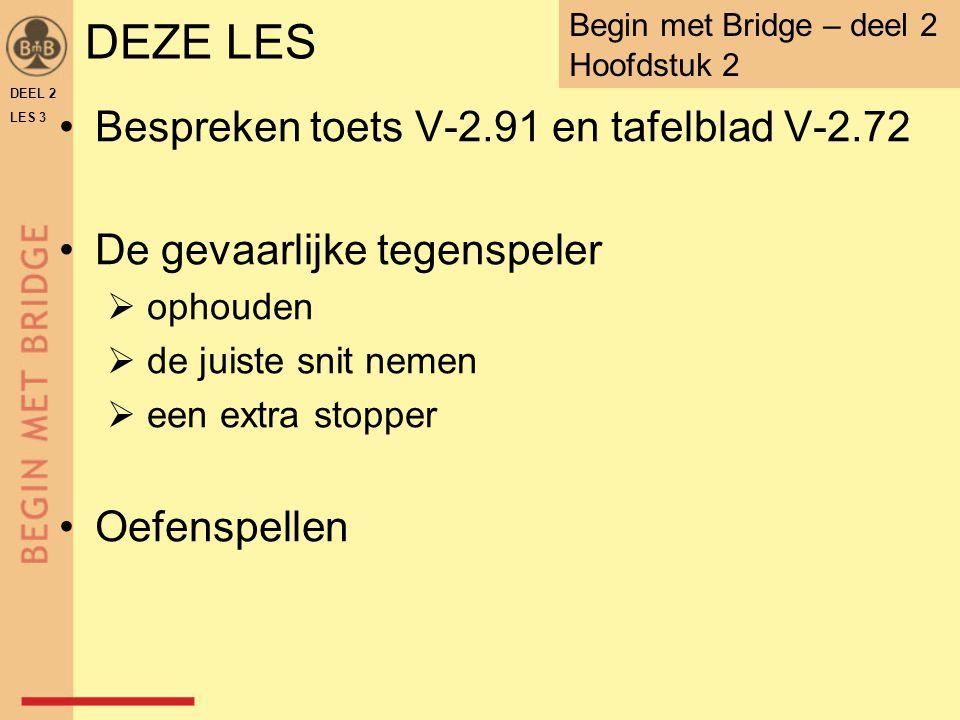 DEZE LES Bespreken toets V-2.91 en tafelblad V-2.72 De gevaarlijke tegenspeler  ophouden  de juiste snit nemen  een extra stopper Oefenspellen DEEL 2 LES 3 Begin met Bridge – deel 2 Hoofdstuk 2