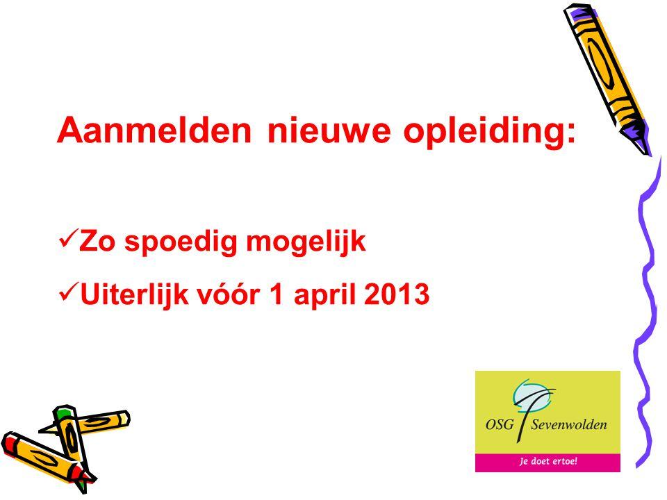 Aanmelden nieuwe opleiding: Zo spoedig mogelijk Uiterlijk vóór 1 april 2013