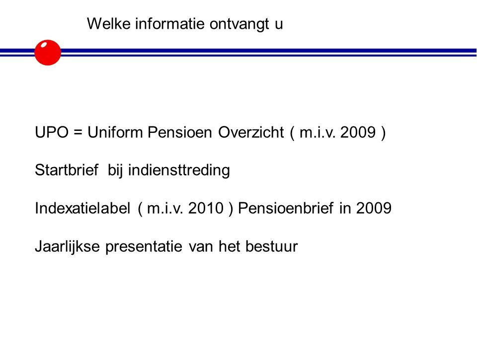 Welke informatie ontvangt u UPO = Uniform Pensioen Overzicht ( m.i.v. 2009 ) Startbrief bij indiensttreding Indexatielabel ( m.i.v. 2010 ) Pensioenbri