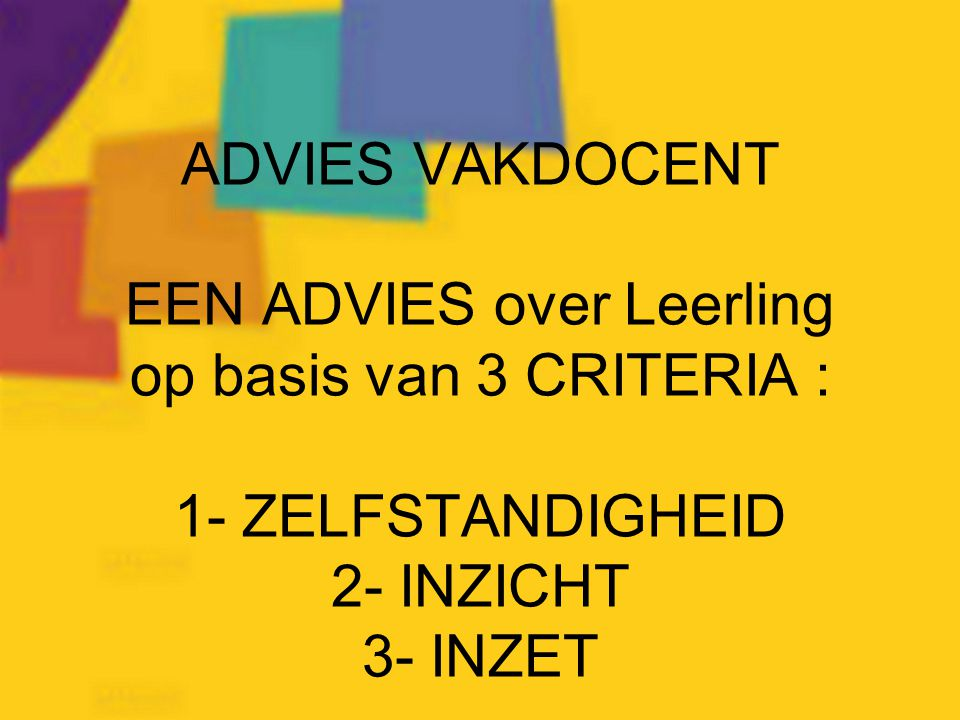ADVIES VAKDOCENT EEN ADVIES over Leerling op basis van 3 CRITERIA : 1- ZELFSTANDIGHEID 2- INZICHT 3- INZET