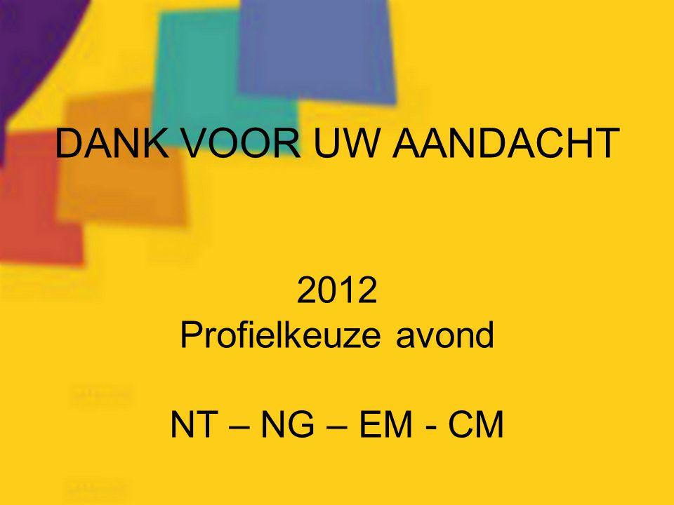 DANK VOOR UW AANDACHT 2012 Profielkeuze avond NT – NG – EM - CM