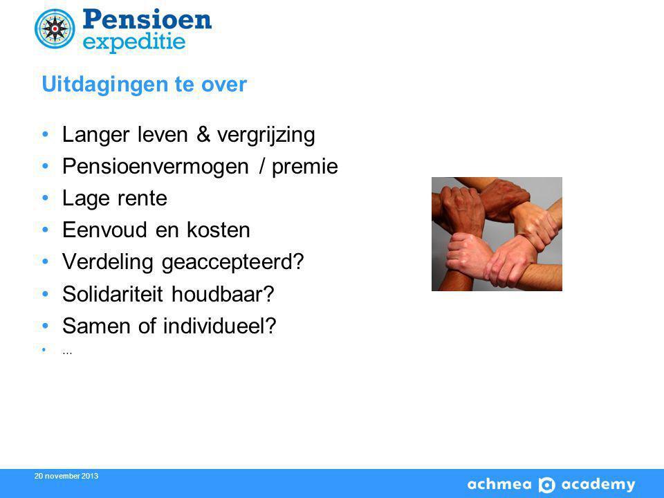 20 november 2013 Uitdagingen te over Langer leven & vergrijzing Pensioenvermogen / premie Lage rente Eenvoud en kosten Verdeling geaccepteerd.