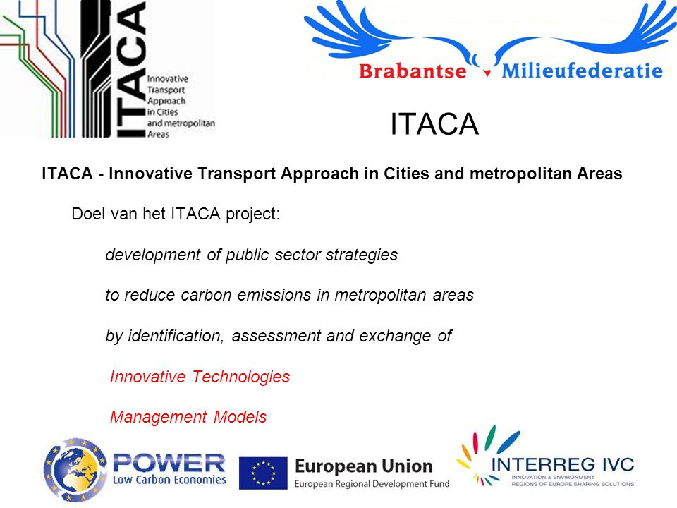 ITACA ITACA - Innovative Transport Approach in Cities and metropolitan Areas Doel van het ITACA project: development of public sector strategies to reduce carbon emissions in metropolitan areas by identification, assessment and exchange of Innovative Technologies Management Models