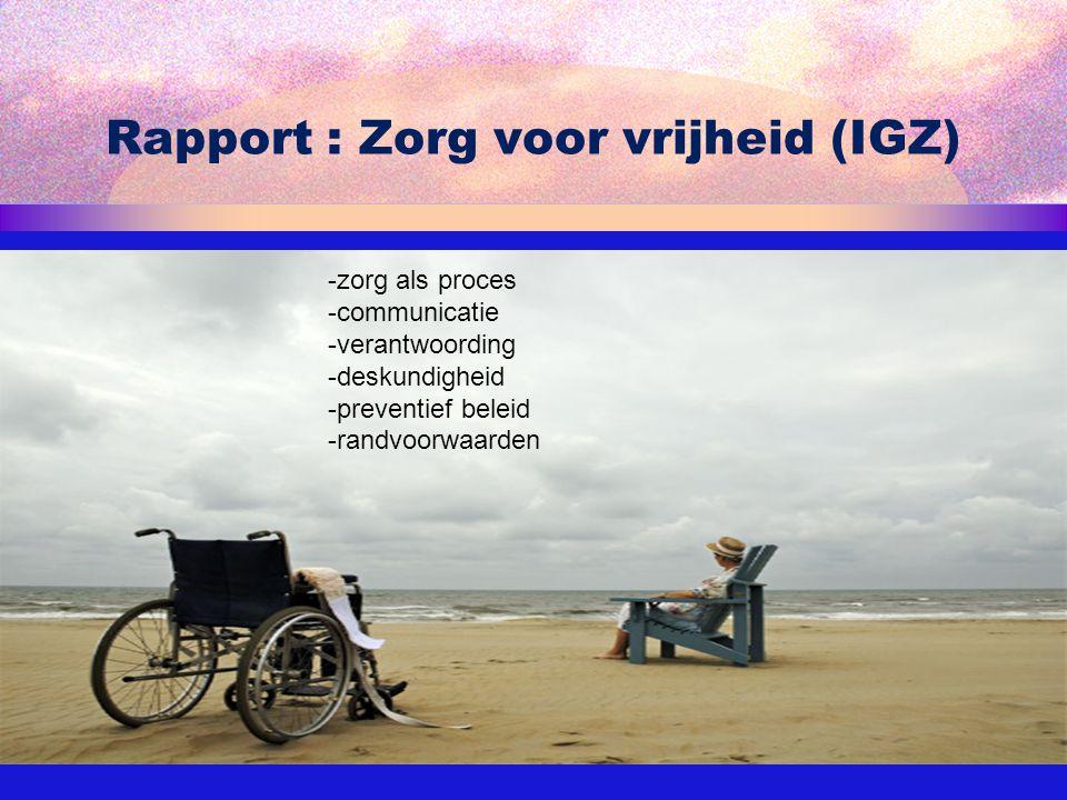 Rapport : Zorg voor vrijheid (IGZ) 18-9-2009Marieke van Piere MANP18 -zorg als proces -communicatie -verantwoording -deskundigheid -preventief beleid
