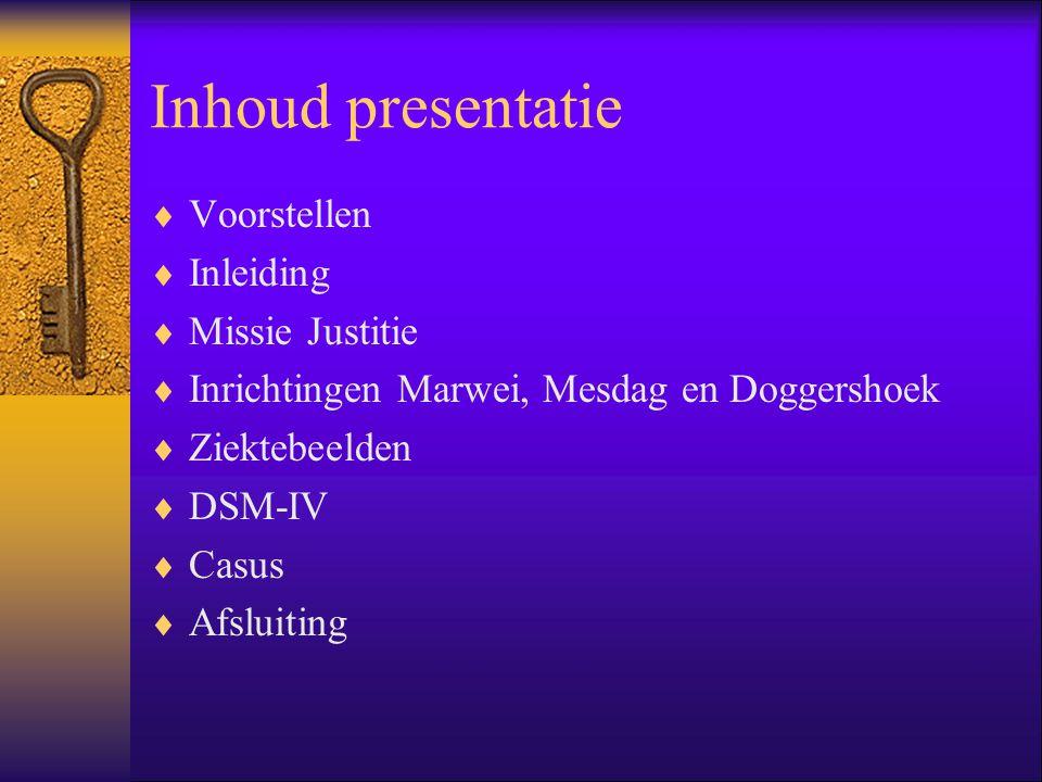 Inhoud presentatie  Voorstellen  Inleiding  Missie Justitie  Inrichtingen Marwei, Mesdag en Doggershoek  Ziektebeelden  DSM-IV  Casus  Afsluit