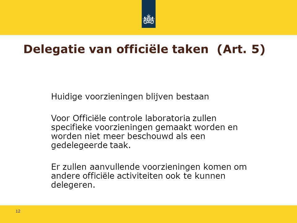 12 Delegatie van officiële taken (Art. 5) Huidige voorzieningen blijven bestaan Voor Officiële controle laboratoria zullen specifieke voorzieningen ge