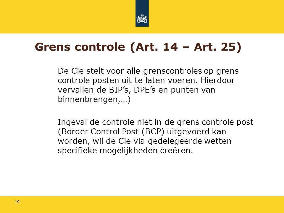 19 Grens controle (Art. 14 – Art. 25) De Cie stelt voor alle grenscontroles op grens controle posten uit te laten voeren. Hierdoor vervallen de BIP's,