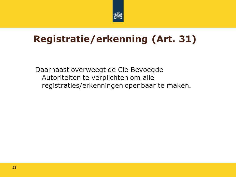 23 Registratie/erkenning (Art. 31) Daarnaast overweegt de Cie Bevoegde Autoriteiten te verplichten om alle registraties/erkenningen openbaar te maken.