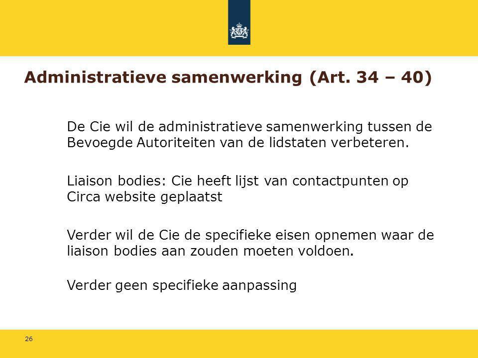 26 Administratieve samenwerking (Art. 34 – 40) De Cie wil de administratieve samenwerking tussen de Bevoegde Autoriteiten van de lidstaten verbeteren.