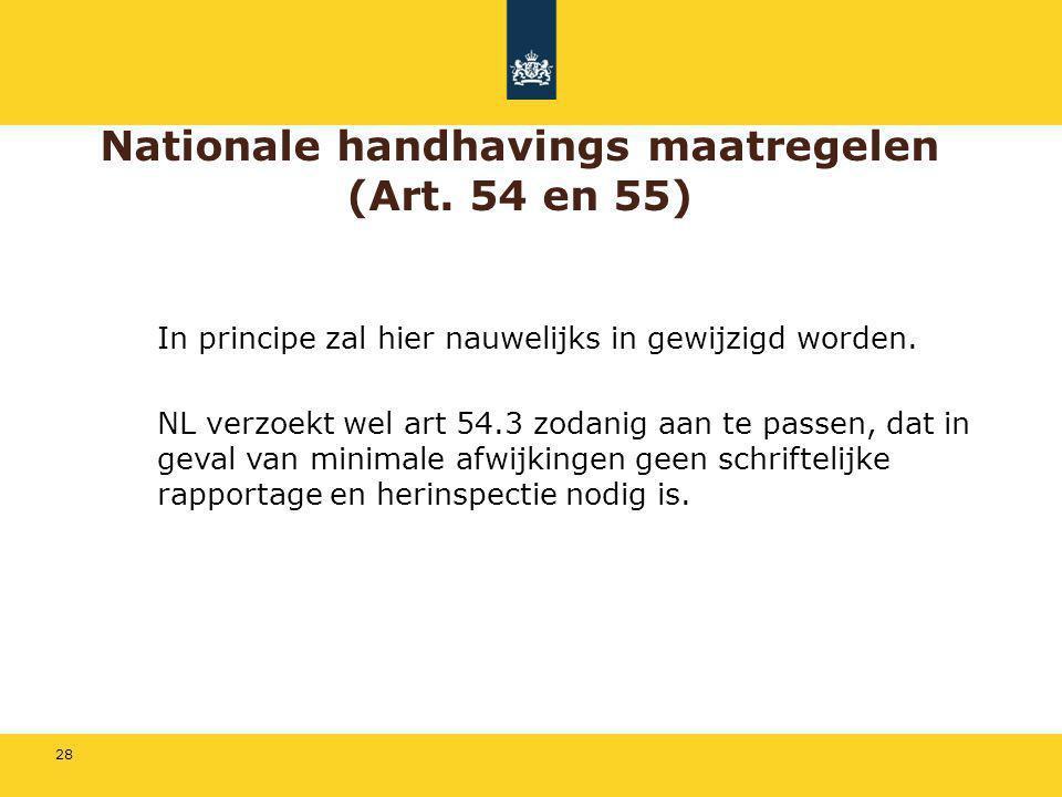 28 Nationale handhavings maatregelen (Art. 54 en 55) In principe zal hier nauwelijks in gewijzigd worden. NL verzoekt wel art 54.3 zodanig aan te pass