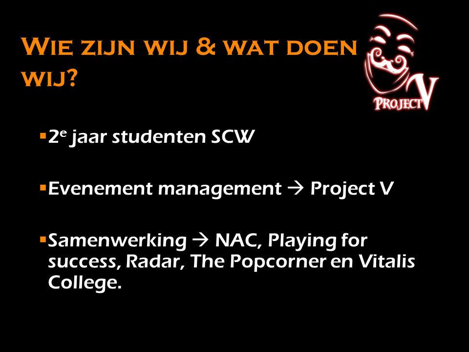 Wie zijn wij & wat doen wij? 2 e jaar studenten SCW Evenement management  Project V Samenwerking  NAC, Playing for success, Radar, The Popcorner