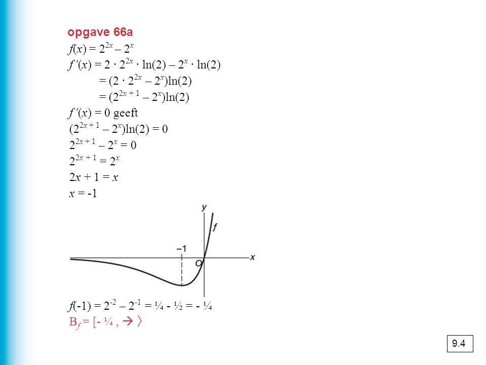 opgave 66a f(x) = 2 2x – 2 x f'(x) = 2 · 2 2x · ln(2) – 2 x · ln(2) = (2 · 2 2x – 2 x )ln(2) = (2 2x + 1 – 2 x )ln(2) f'(x) = 0 geeft (2 2x + 1 – 2 x )ln(2) = 0 2 2x + 1 – 2 x = 0 2 2x + 1 = 2 x 2x + 1 = x x = -1 f(-1) = 2 -2 – 2 -1 = ¼ - ½ = - ¼ B f = [- ¼,  〉 9.4