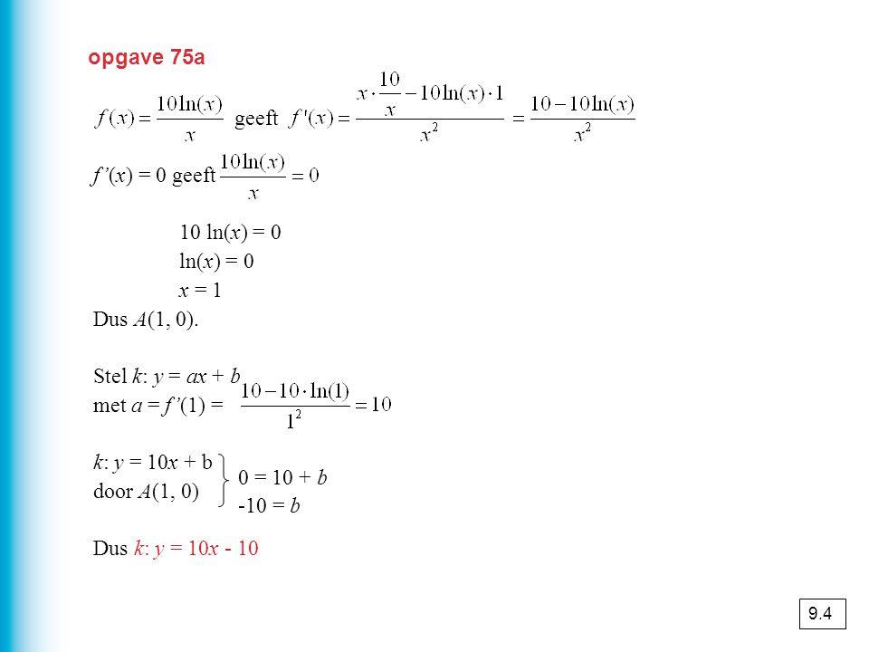 geeft f'(x) = 0 geeft 10 ln(x) = 0 ln(x) = 0 x = 1 Dus A(1, 0).