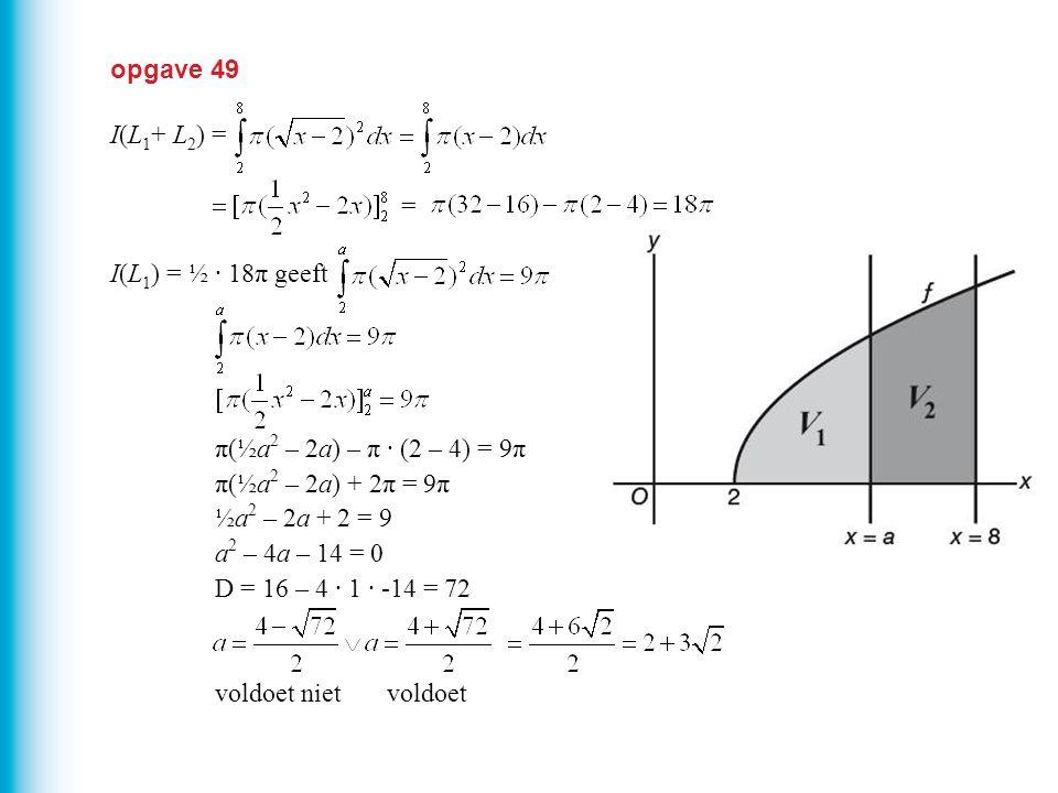 opgave 49 I(L 1 + L 2 ) = I(L 1 ) = ½ · 18π geeft π(½a 2 – 2a) – π · (2 – 4) = 9π π(½a 2 – 2a) + 2π = 9π ½a 2 – 2a + 2 = 9 a 2 – 4a – 14 = 0 D = 16 –