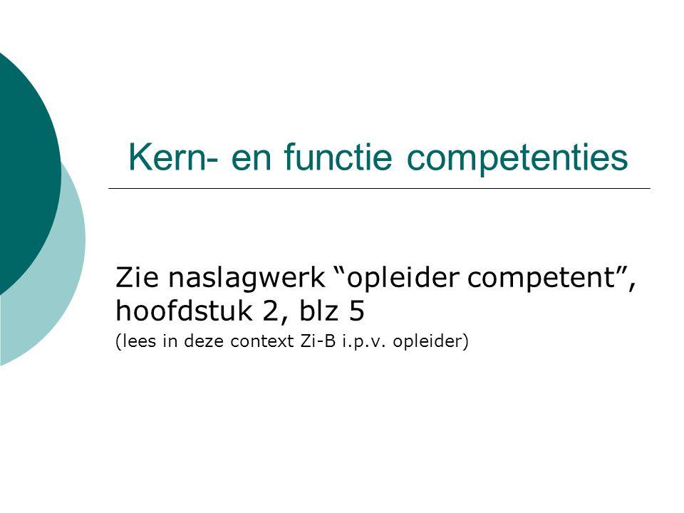 """Kern- en functie competenties Zie naslagwerk """"opleider competent"""", hoofdstuk 2, blz 5 (lees in deze context Zi-B i.p.v. opleider)"""