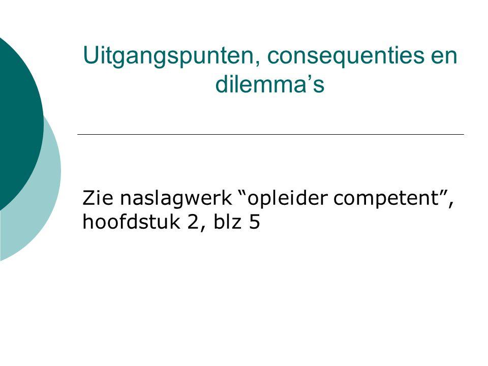 """Uitgangspunten, consequenties en dilemma's Zie naslagwerk """"opleider competent"""", hoofdstuk 2, blz 5"""