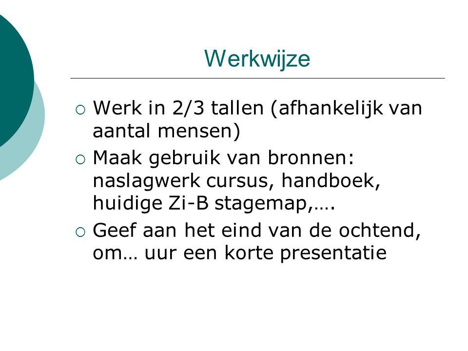 Werkwijze  Werk in 2/3 tallen (afhankelijk van aantal mensen)  Maak gebruik van bronnen: naslagwerk cursus, handboek, huidige Zi-B stagemap,….  Gee