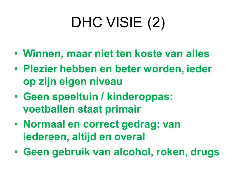DHC VISIE (2) Winnen, maar niet ten koste van alles Plezier hebben en beter worden, ieder op zijn eigen niveau Geen speeltuin / kinderoppas: voetballen staat primair Normaal en correct gedrag: van iedereen, altijd en overal Geen gebruik van alcohol, roken, drugs