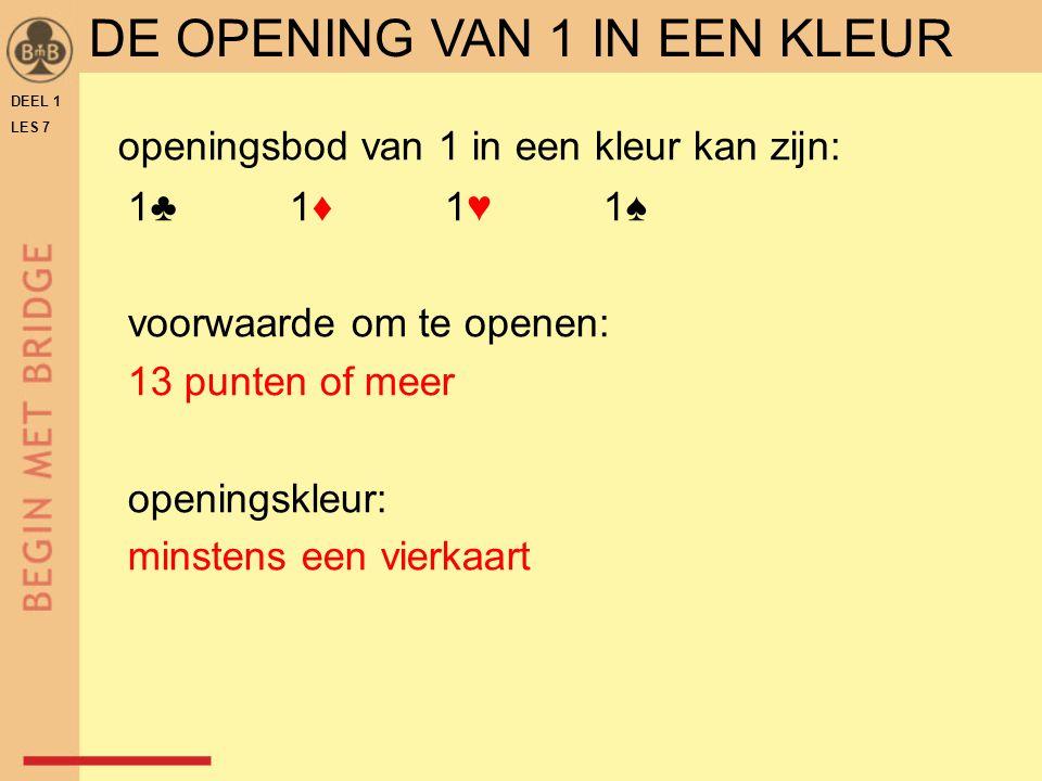 DEEL 1 LES 7 openingsbod van 1 in een kleur kan zijn: 1♣ 1♦ 1♥ 1♠ voorwaarde om te openen: 13 punten of meer openingskleur: minstens een vierkaart DE