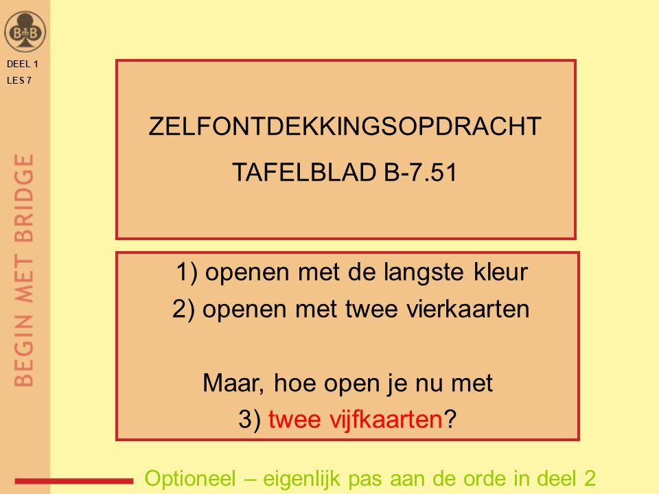 DEEL 1 LES 7 ZELFONTDEKKINGSOPDRACHT TAFELBLAD B-7.51 1) openen met de langste kleur 2) openen met twee vierkaarten Maar, hoe open je nu met 3) twee v