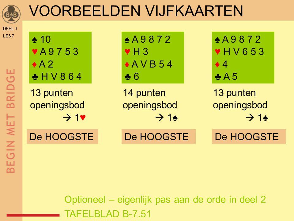 DEEL 1 LES 7 VOORWAARDEN OPENINGSBOD BASISVOORWAARDEN OPENINGSBOD:  13 PUNTEN OF MEER  MINSTENS EEN VIERKAART MET MEERDERE OPENINGSKLEUREN:  BIJ ONGELIJKE LENGTE  DE LANGSTE  BIJ ALLEEN VIERKAARTEN  DE LAAGSTE  BIJ ALLEEN VIJFKAARTEN  DE HOOGSTE