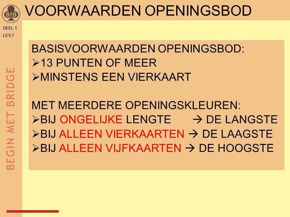 DEEL 1 LES 7 VOORWAARDEN OPENINGSBOD BASISVOORWAARDEN OPENINGSBOD:  13 PUNTEN OF MEER  MINSTENS EEN VIERKAART MET MEERDERE OPENINGSKLEUREN:  BIJ ON