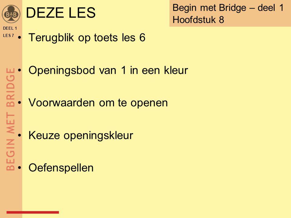 DEZE LES Terugblik op toets les 6 Openingsbod van 1 in een kleur Voorwaarden om te openen Keuze openingskleur Oefenspellen DEEL 1 LES 7 Begin met Brid