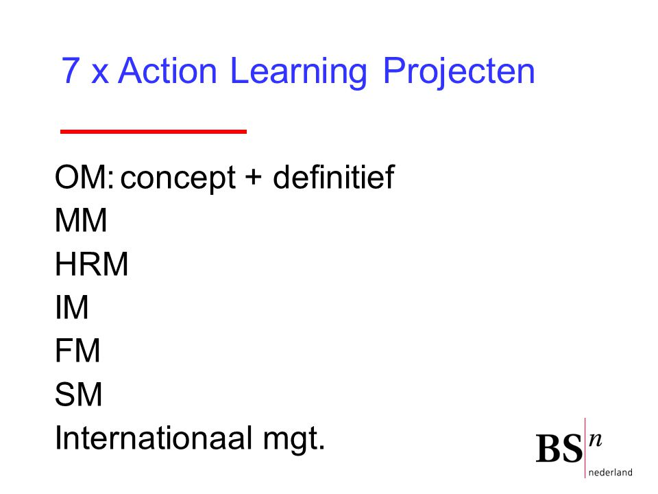 39 OM:concept + definitief MM HRM IM FM SM Internationaal mgt. 7 x Action Learning Projecten
