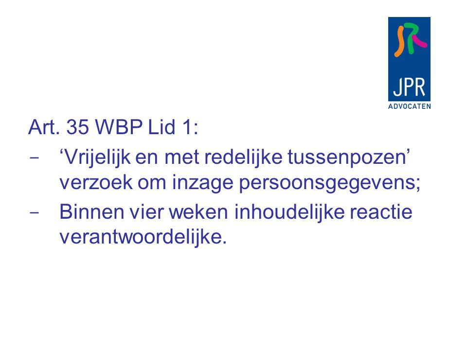 Art. 35 WBP Lid 1:  'Vrijelijk en met redelijke tussenpozen' verzoek om inzage persoonsgegevens;  Binnen vier weken inhoudelijke reactie verantwoord