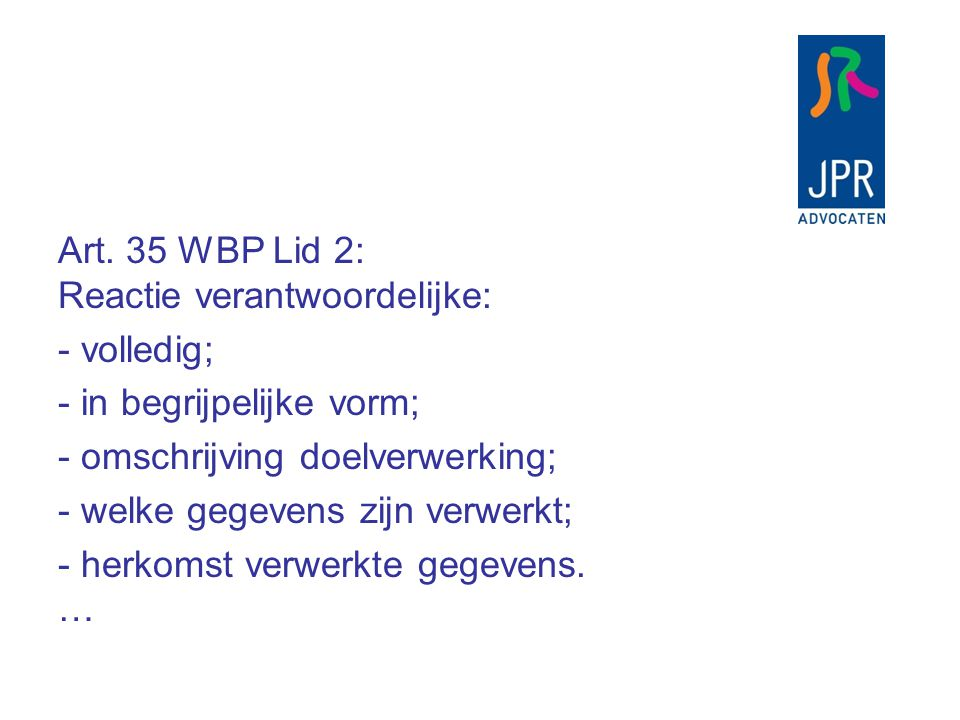 Art. 35 WBP Lid 2: Reactie verantwoordelijke: - volledig; - in begrijpelijke vorm; - omschrijving doelverwerking; - welke gegevens zijn verwerkt; - he