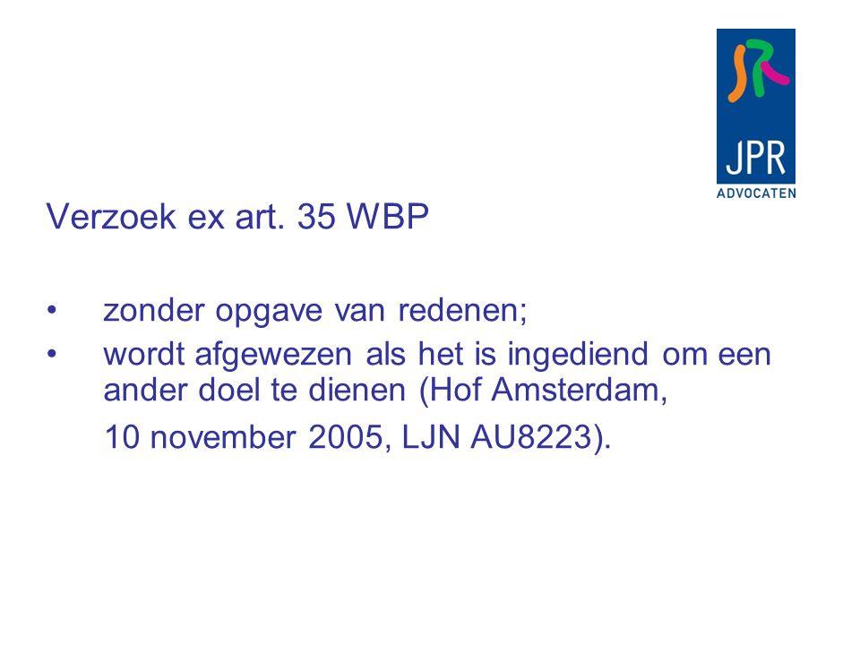 Verzoek ex art. 35 WBP zonder opgave van redenen; wordt afgewezen als het is ingediend om een ander doel te dienen (Hof Amsterdam, 10 november 2005, L