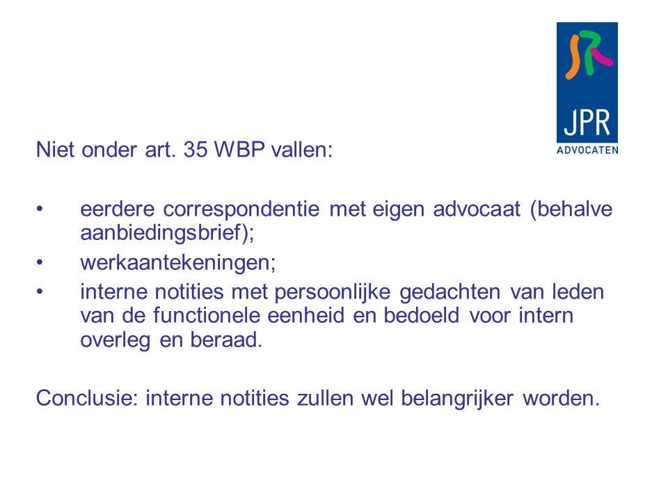 Niet onder art. 35 WBP vallen: eerdere correspondentie met eigen advocaat (behalve aanbiedingsbrief); werkaantekeningen; interne notities met persoonl