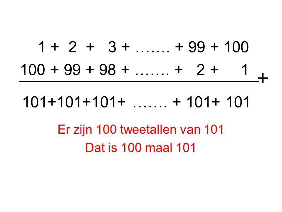1 + 2 + 3 + ……. + 99 + 100 Er zijn 100 tweetallen van 101 Dat is 100 maal 101 100 + 99 + 98 + ……. + 2 + 1 + 101+101+101+ ……. + 101+ 101