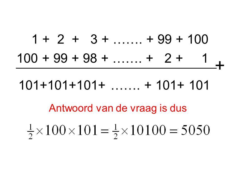 1 + 2 + 3 + ……. + 99 + 100 Antwoord van de vraag is dus 100 + 99 + 98 + …….