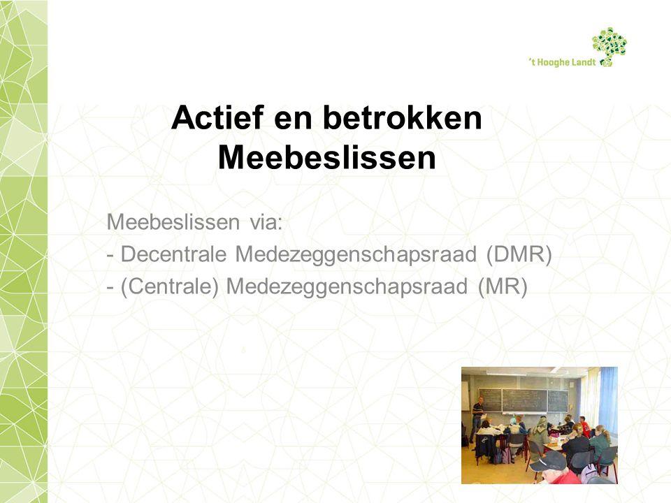 Actief en betrokken Meebeslissen Meebeslissen via: - Decentrale Medezeggenschapsraad (DMR) - (Centrale) Medezeggenschapsraad (MR)