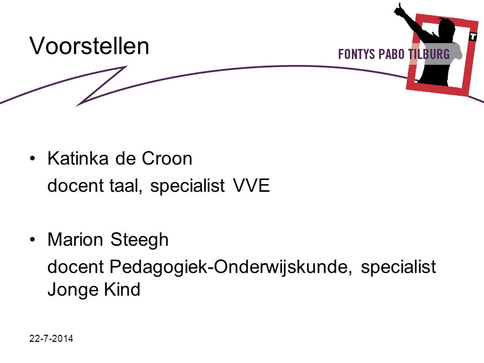22-7-2014 Voorstellen Katinka de Croon docent taal, specialist VVE Marion Steegh docent Pedagogiek-Onderwijskunde, specialist Jonge Kind