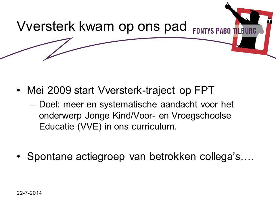 22-7-2014 Vversterk kwam op ons pad Mei 2009 start Vversterk-traject op FPT –Doel: meer en systematische aandacht voor het onderwerp Jonge Kind/Voor- en Vroegschoolse Educatie (VVE) in ons curriculum.