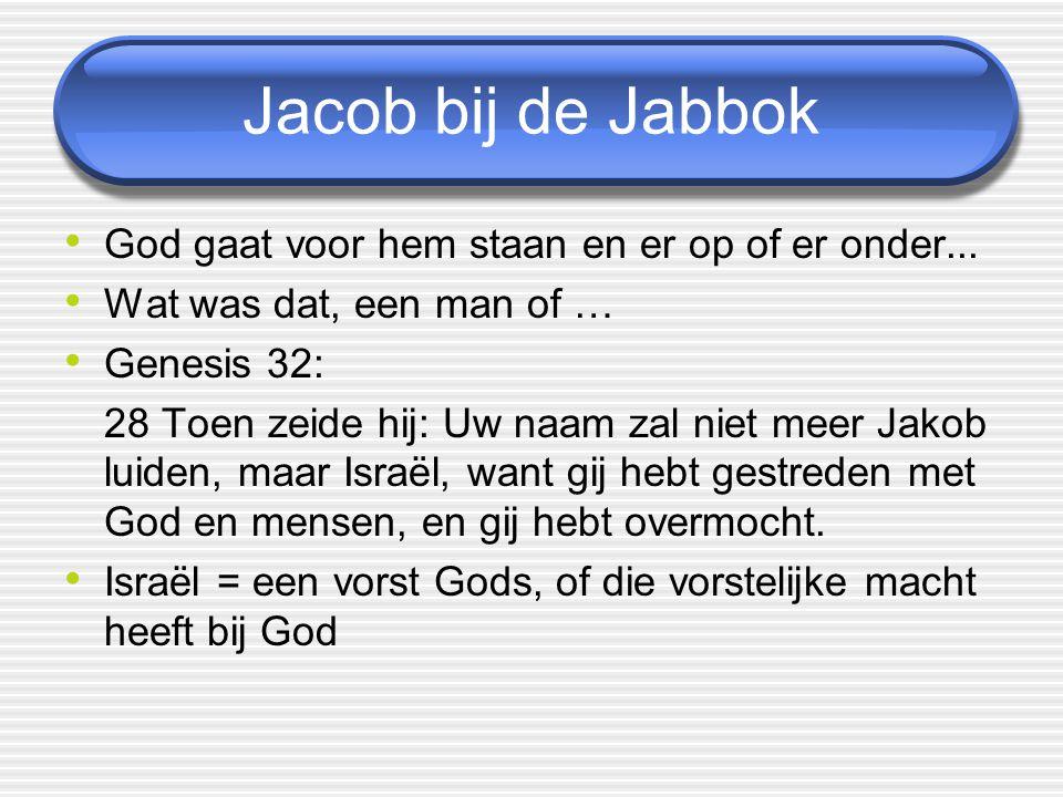 Jacob bij de Jabbok God gaat voor hem staan en er op of er onder... Wat was dat, een man of … Genesis 32: 28 Toen zeide hij: Uw naam zal niet meer Jak