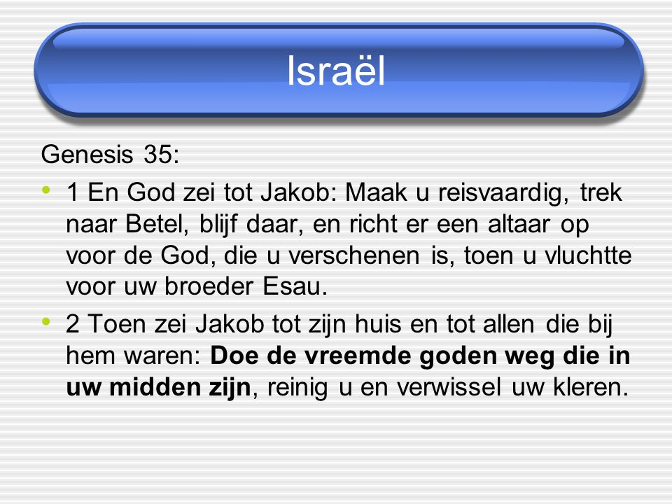 Israël Genesis 35: 1 En God zei tot Jakob: Maak u reisvaardig, trek naar Betel, blijf daar, en richt er een altaar op voor de God, die u verschenen is