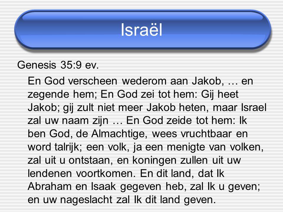Israël Genesis 35:9 ev. En God verscheen wederom aan Jakob, … en zegende hem; En God zei tot hem: Gij heet Jakob; gij zult niet meer Jakob heten, maar