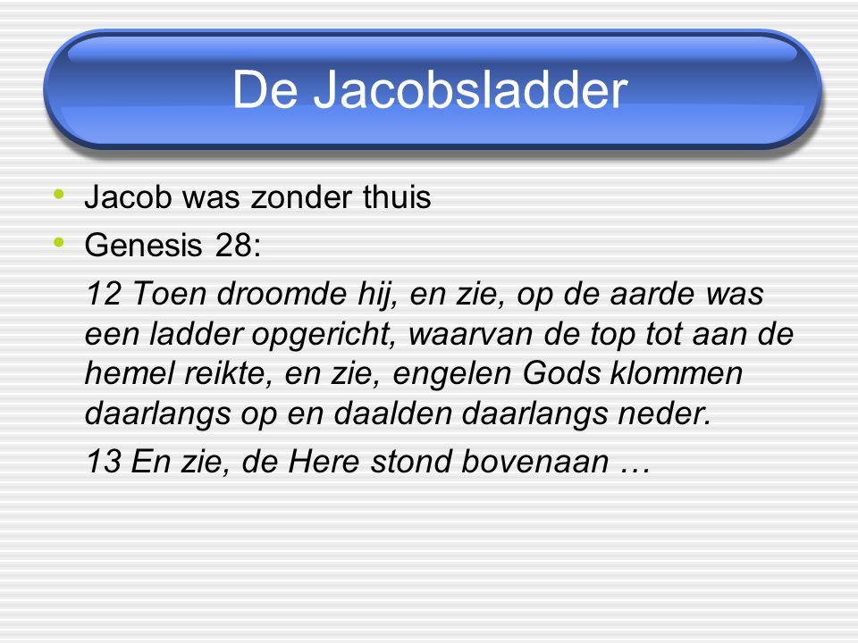 De Jacobsladder Jacob was zonder thuis Genesis 28: 12 Toen droomde hij, en zie, op de aarde was een ladder opgericht, waarvan de top tot aan de hemel