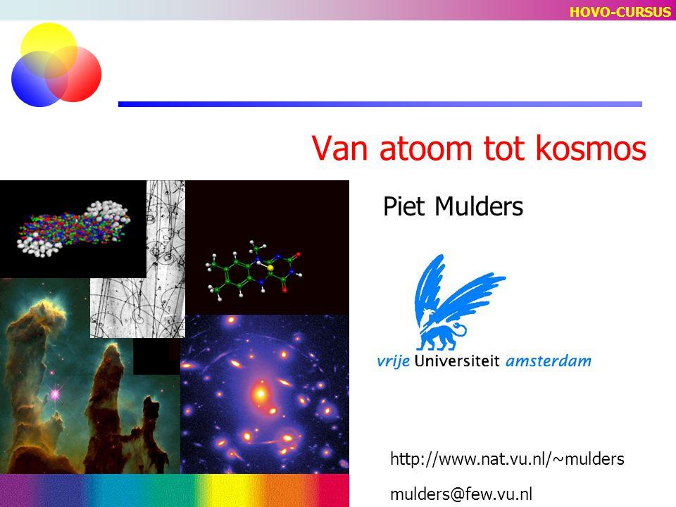 Van atoom tot kosmos Piet Mulders mulders@few.vu.nl http://www.nat.vu.nl/~mulders HOVO-CURSUS