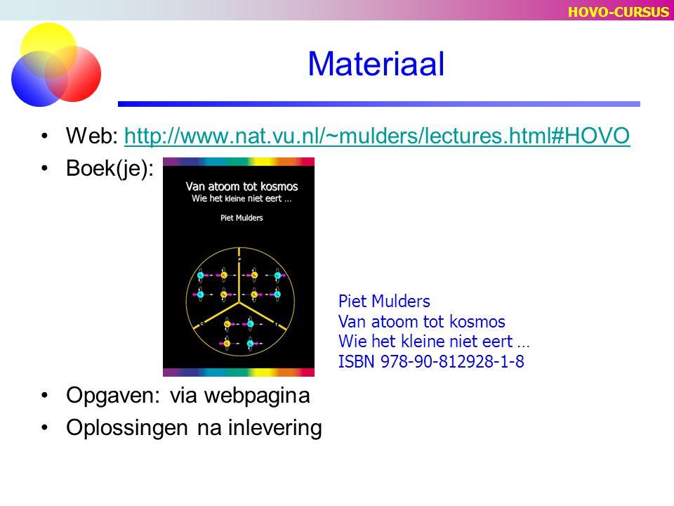 Materiaal Web: http://www.nat.vu.nl/~mulders/lectures.html#HOVOhttp://www.nat.vu.nl/~mulders/lectures.html#HOVO Boek(je): Opgaven: via webpagina Oplossingen na inlevering Piet Mulders Van atoom tot kosmos Wie het kleine niet eert … ISBN 978-90-812928-1-8 HOVO-CURSUS