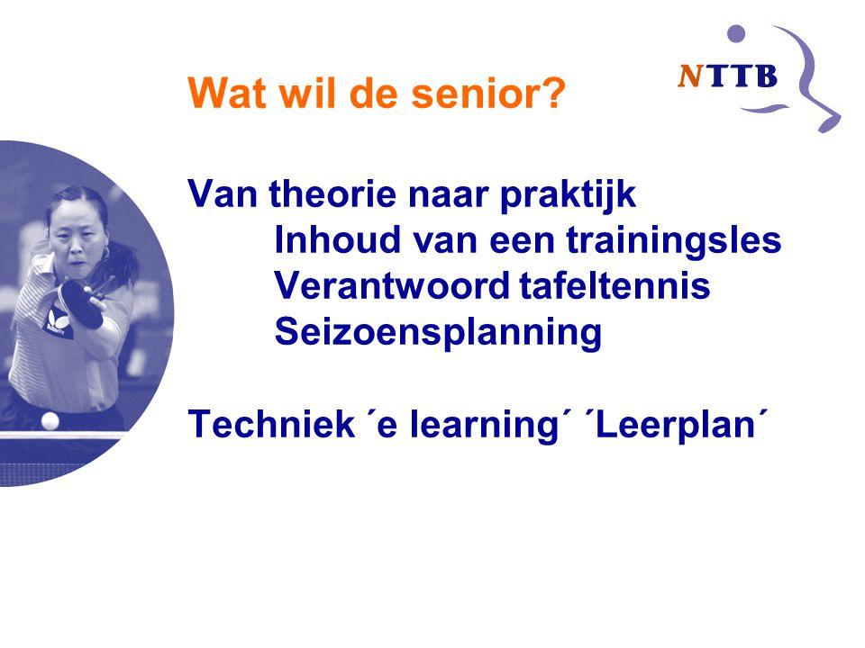 Wat wil de senior? Van theorie naar praktijk Inhoud van een trainingsles Verantwoord tafeltennis Seizoensplanning Techniek ´e learning´ ´Leerplan´