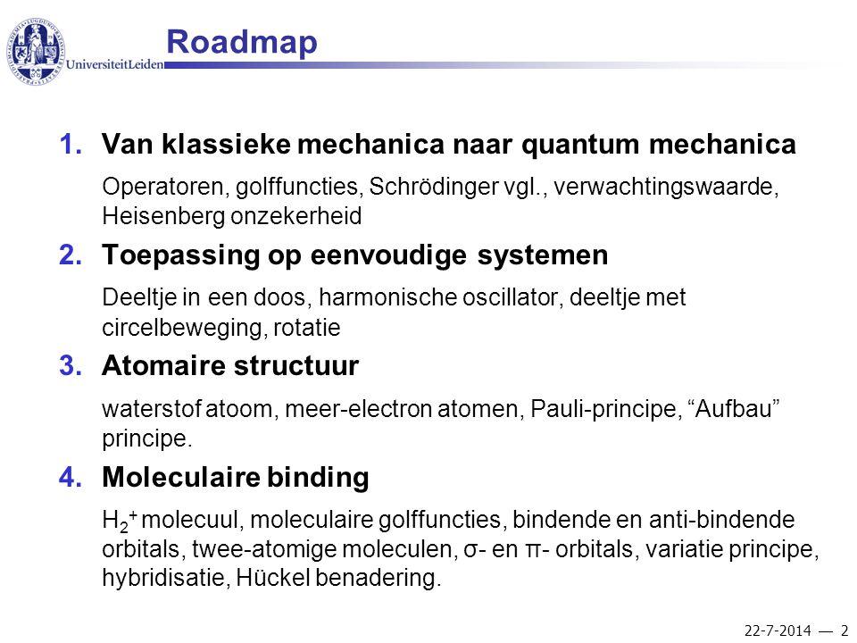 22-7-2014  2 Roadmap 1.Van klassieke mechanica naar quantum mechanica Operatoren, golffuncties, Schrödinger vgl., verwachtingswaarde, Heisenberg onze