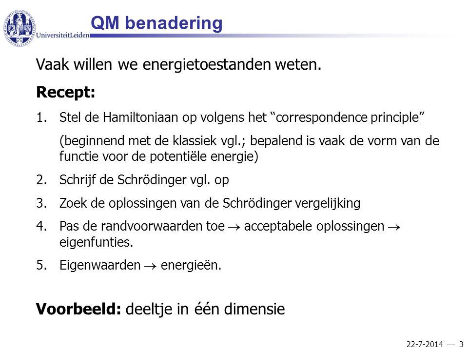 """22-7-2014  3 QM benadering Vaak willen we energietoestanden weten. Recept: 1.Stel de Hamiltoniaan op volgens het """"correspondence principle"""" (beginnen"""